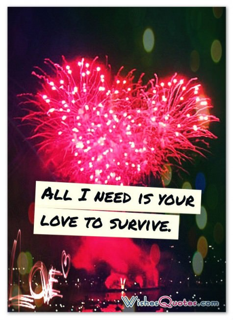 All I need is your love to survive.