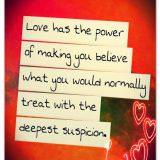 Love has the power of making you believe what you would normally treat with the deepest suspicion.