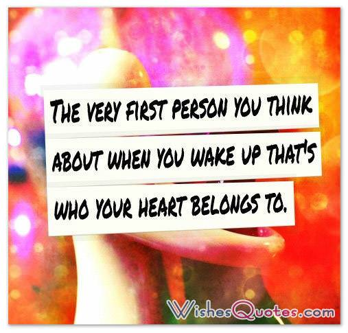 The very first person you think about when you wake up that's who your heart belongs to.