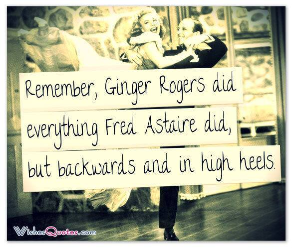 Remember, Ginger Rogers did everything Fred Astaire did, but backwards and in high heels. - By Faith Whittlesey