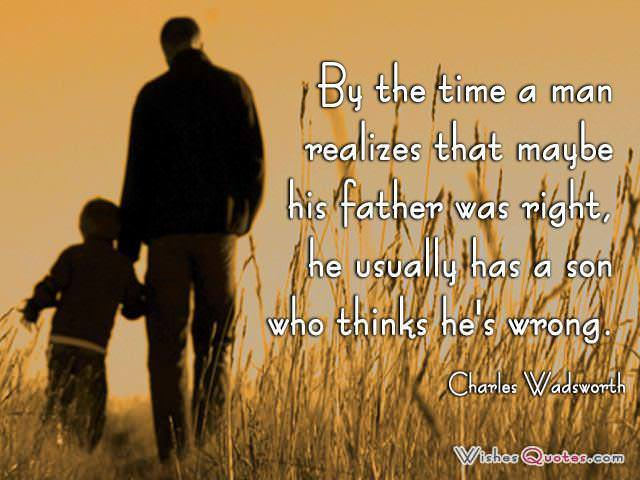 By the time a man realizes that maybe his father was right, he usually has a son who thinks he's wrong. - Charles Wadsworth