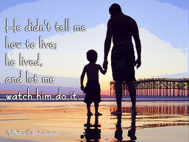 He didn't tell me how to live; he lived, and let me watch him do it.
