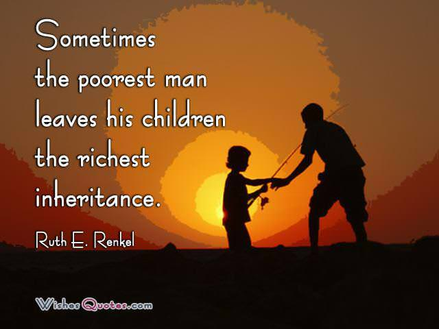 """Sometimes the poorest man leaves his children the richest inheritance."" - Ruth E. Renkel"