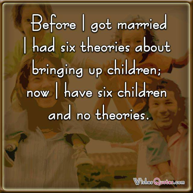 Before I got married I had six theories about bringing up children; now I have six children and no theories.