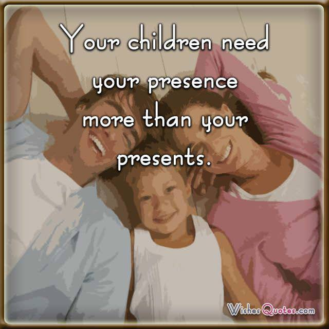 Your children need your presence more than your presents.