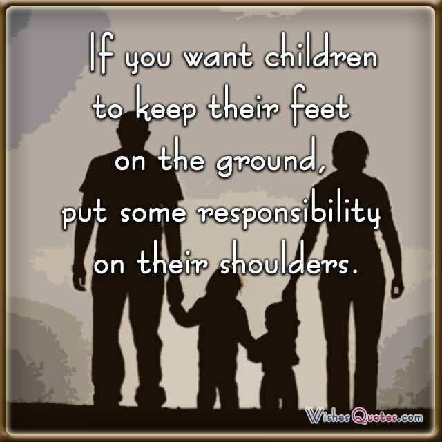 If you want children to keep their feet on the ground, put some responsibility on their shoulders.