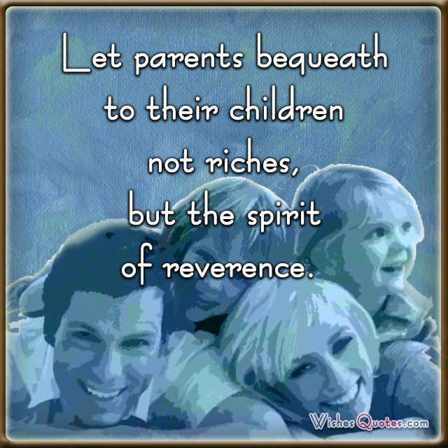 Let parents bequeath to their children not riches, but the spirit of reverence.