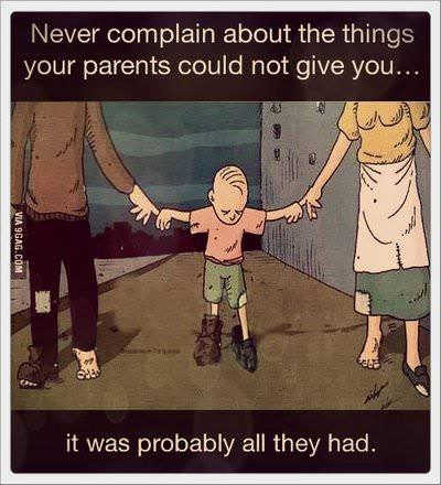 Never complain about the things your parents could not give you