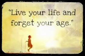 Live your life and forget your age.