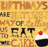 Birthdays are nature's way of telling us to eat more cake.