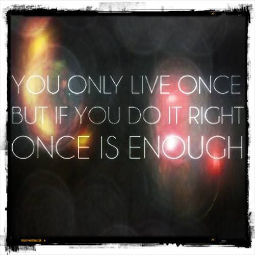 You only live once, but if you do it right once is enough.