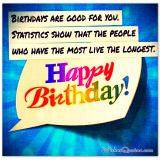 Birthdays are good for you. Statistics show that the people who have the most live the longest.