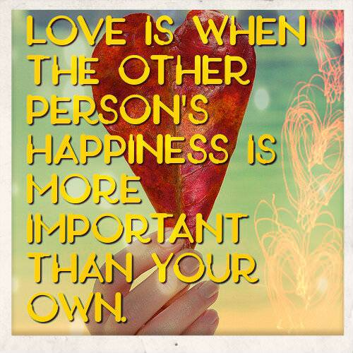 Love is when the other person's happiness is more important than your own. Love Quotes for Him.