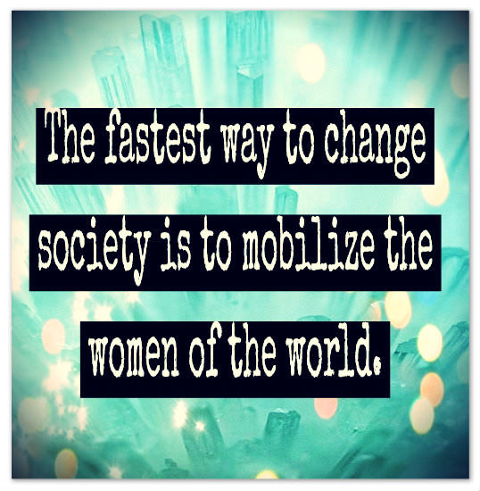 The fastest way to change society is to mobilize the women of the world.