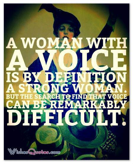 A woman with a voice is by definition a strong woman. But the search to find that voice can be remarkably difficult.