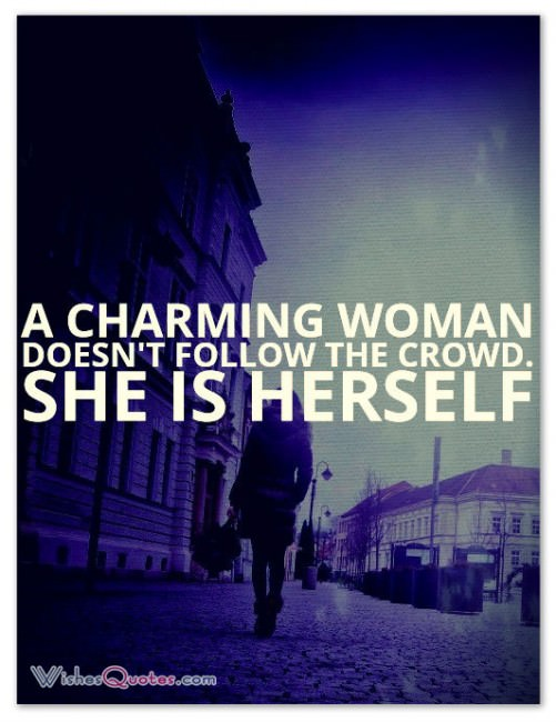 A charming woman doesn't follow the crowd. She is herself.