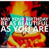 Birthday Wishes- May your birthday be as beautiful as you are.