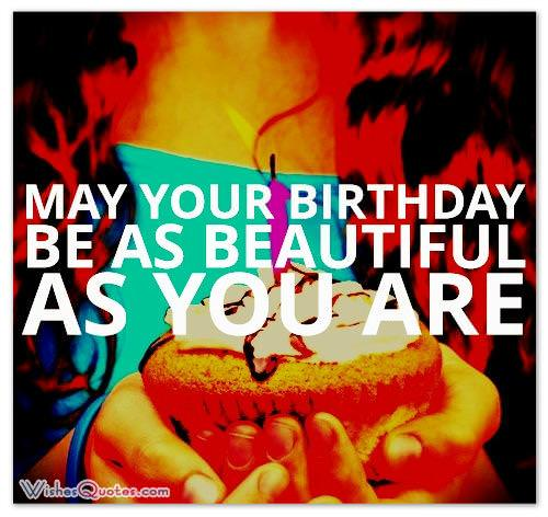 May your birthday be as beautiful as you are.