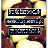 Even the finest chocolate loses half its pleasure if you are not here to share it.