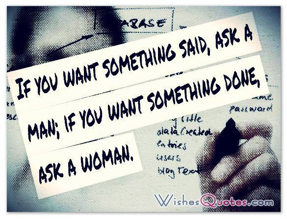 If you want something said, ask a man; if you want something done, ask a woman.