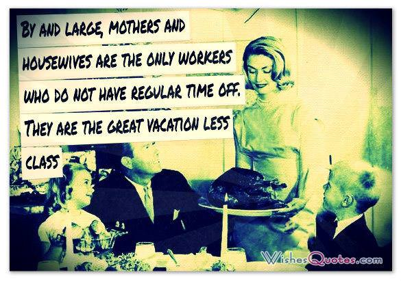 By and large, mothers and housewives are the only workers who do not have regular time off. They are the great vacation less class
