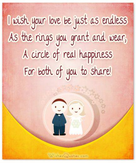 Romantic Wedding Wishes. I wish your love be just as endless As the rings you grant and wear, A circle of real happiness For both of you to share!