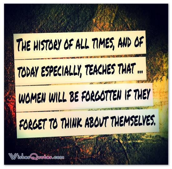 The history of all times, and of today especially, teaches that ... women will be forgotten if they forget to think about themselves.