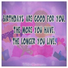 Birthdays are good for you. The more you have, the longer you live.