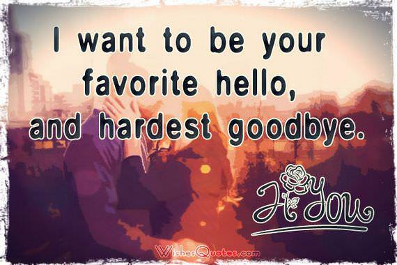 I want to be your favorite hello, and hardest goodbye. #lovequotesforhim