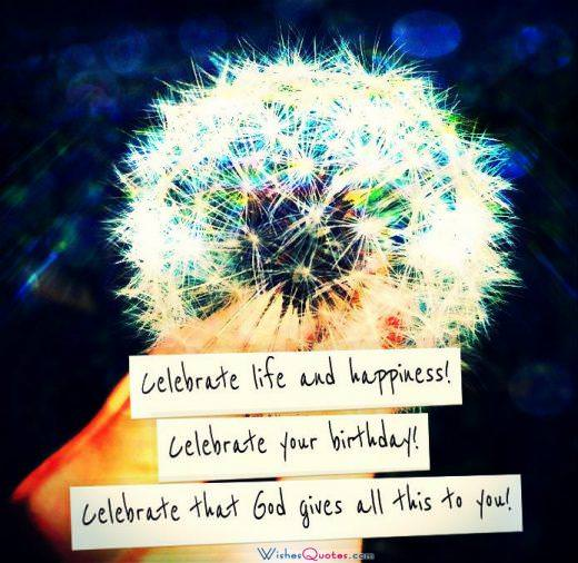Celebrate life and happiness! Celebrate your birthday! Celebrate that God gives all this to you! -- Religious Birthday Wishes
