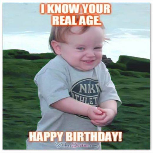 Funny Birthday Wishes for Friends: I KNOW YOUR REAL AGE! HAPPY BIRTHDAY.