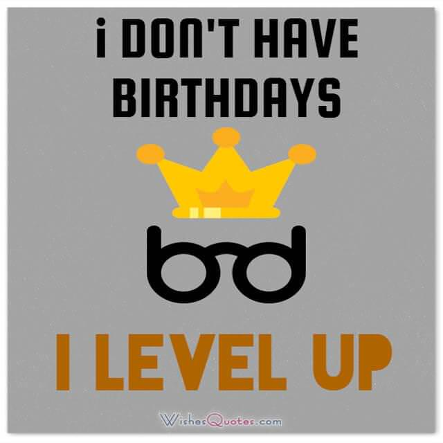 Funny Birthday Wishes for Friends: I don't have birthdays … I level up!