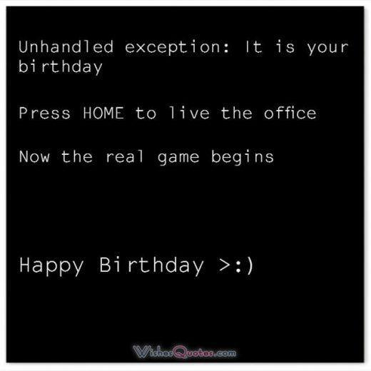 Funny Birthday Wishes for Friends: Unhandled exception. It is your birthday. Press Home to live the office ! Now the real game begins!