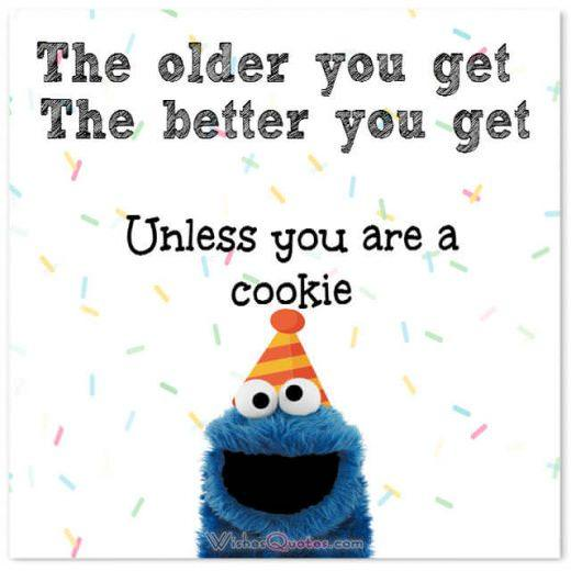 Funny Birthday Wishes for Friends: The older you get the better you get unless you are a cookie!