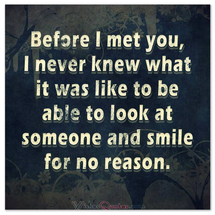 Before I met you, I never knew what it was like to be able to look at someone and smile for no reason. Love Quotes for Her Cute Image