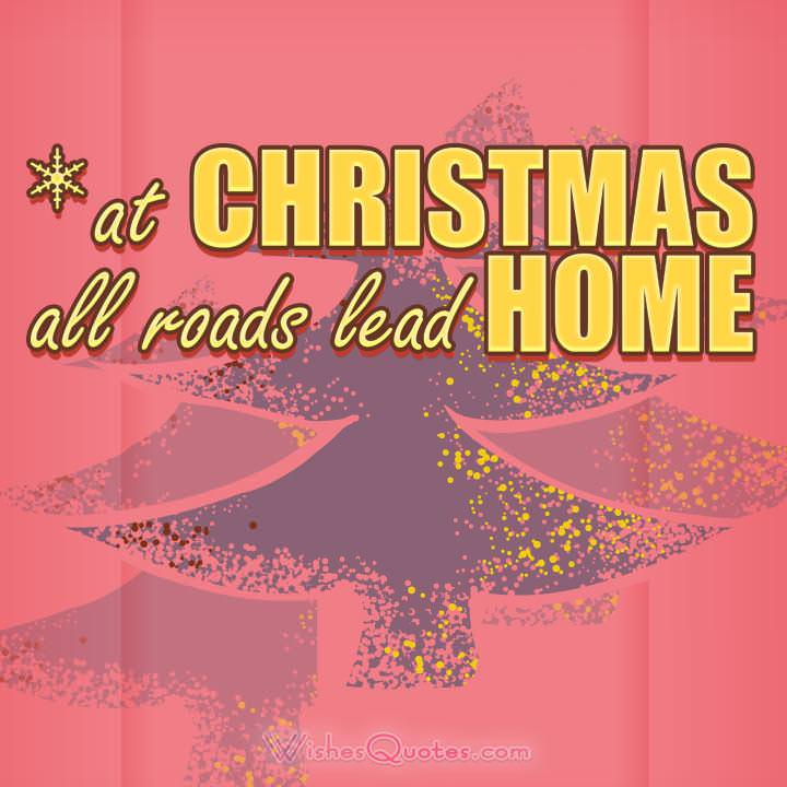 At Christmas, all roads lead home.Best Quotes about Christmas of all Time.