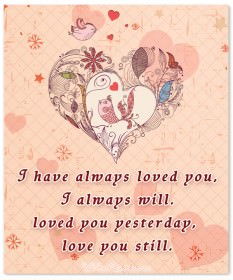 I have always loved you, I always will. loved you yesterday, love you still.