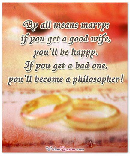 By all means marry; if you get a good wife, you'll be happy. If you get a bad one, you'll become a philosopher!