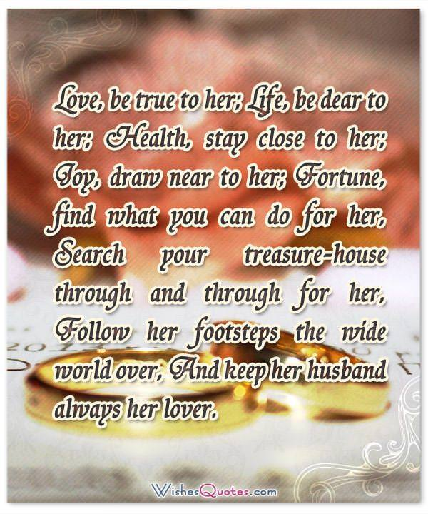 Love, be true to her; Life, be dear to her; Health, stay close to her; Joy, draw near to her; Fortune, find what you can do for her, Search your treasure-house through and through for her, Follow her footsteps the wide world over, And keep her husband always her lover.