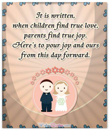 It is written, when children find true love, parents find true joy. Here's to your joy and ours from this day forward.