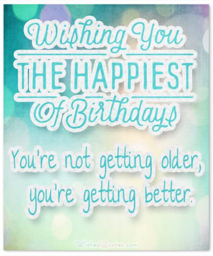You're not getting older, you're getting better.