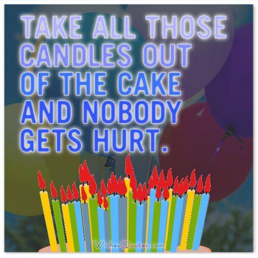 Take all those candles out of the cake and nobody gets hurt. Funny Birthday Messages.