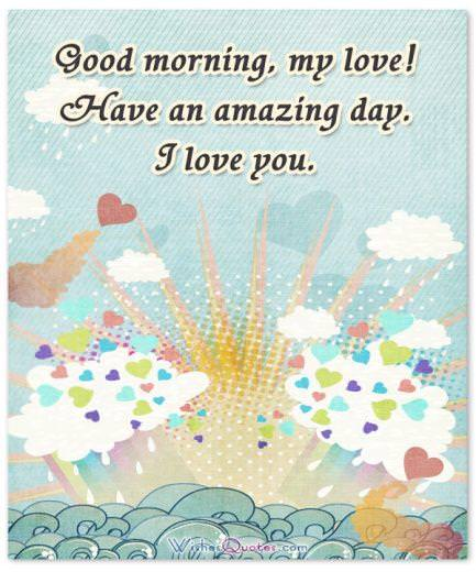 Good morning, my love! Have an amazing day. I love you.