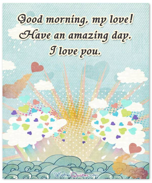 Good Morning Messages for Him. Good morning, my love! Have an amazing day. I love you.