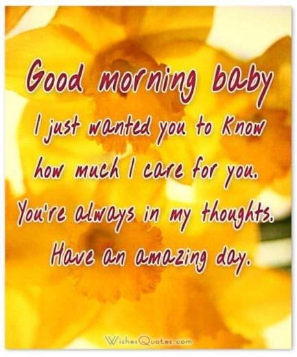 Good morning baby. I just wanted you to know how much I care for you. You're always in my thoughts. Have an amazing day.