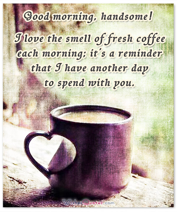 Good Morning, Handsome! I Love The Smell Of Fresh Coffee Each Morning; ...