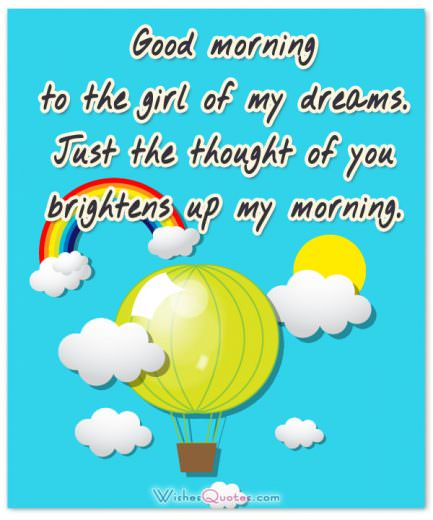 Good morning to the girl of my dreams. Just the thought of you brightens up my morning.