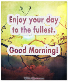 Enjoy your day to the fullest. Good Morning!