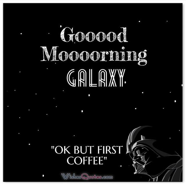 Star Wars Good Morning Message. Good Morning Galaxy. OK but first Coffee.