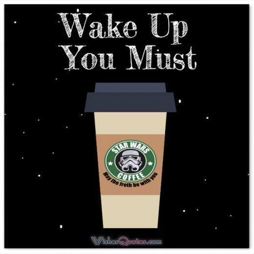 Star Wars Good Morning Message. Wake Up You Must. May the froth be with you